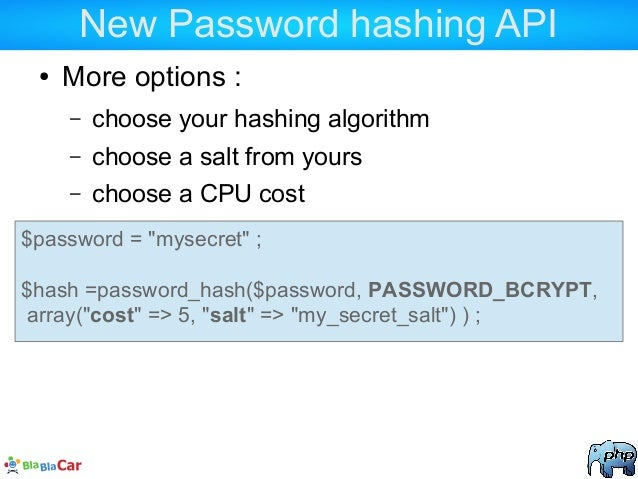 New Password hashing API ● More options : – choose your hashing algorithm – choose a salt from yours – choose a CPU cost $...