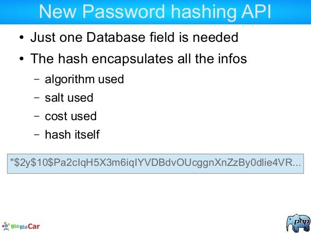 New Password hashing API ● Just one Database field is needed ● The hash encapsulates all the infos – algorithm used – salt...