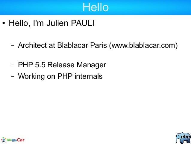 Hello ● Hello, I'm Julien PAULI – Architect at Blablacar Paris (www.blablacar.com) – PHP 5.5 Release Manager – Working on ...