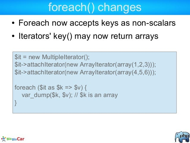 foreach() changes ● Foreach now accepts keys as non-scalars ● Iterators' key() may now return arrays $it = new MultipleIte...