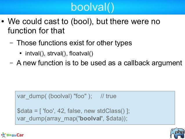 boolval() ● We could cast to (bool), but there were no function for that – Those functions exist for other types ● intval(...
