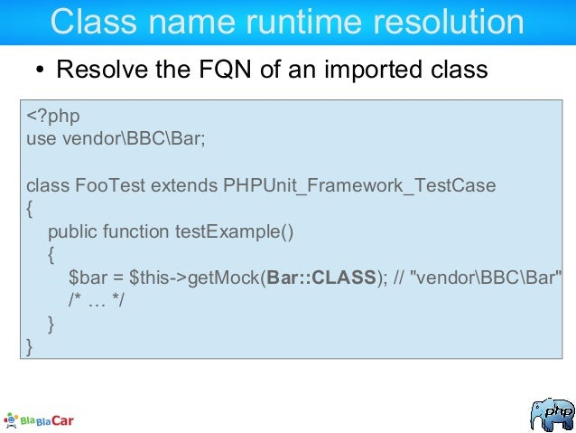 Class name runtime resolution ● Resolve the FQN of an imported class <?php use vendorBBCBar; class FooTest extends PHPUnit...