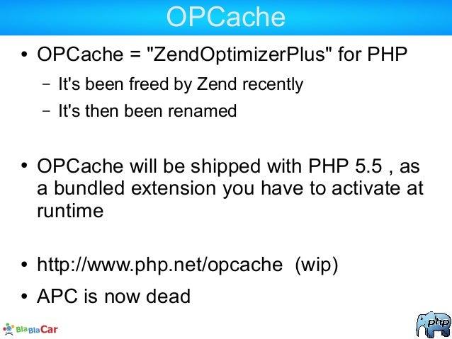 "OPCache ● OPCache = ""ZendOptimizerPlus"" for PHP – It's been freed by Zend recently – It's then been renamed ● OPCache will..."