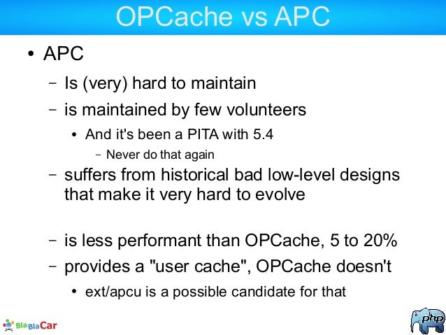 OPCache vs APC ● APC – Is (very) hard to maintain – is maintained by few volunteers ● And it's been a PITA with 5.4 – Neve...