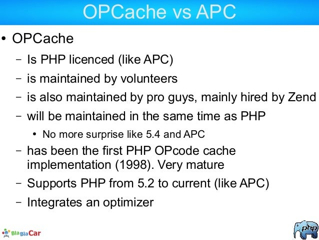 OPCache vs APC ● OPCache – Is PHP licenced (like APC) – is maintained by volunteers – is also maintained by pro guys, main...