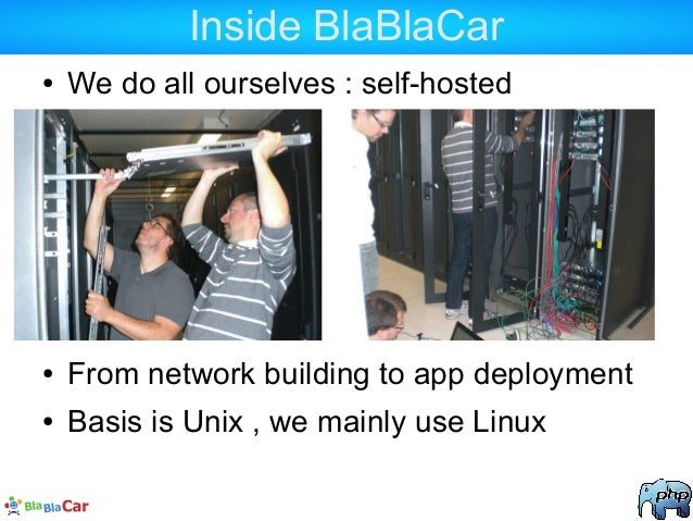 Inside BlaBlaCar ● We do all ourselves : self-hosted ● From network building to app deployment ● Basis is Unix , we mainly...
