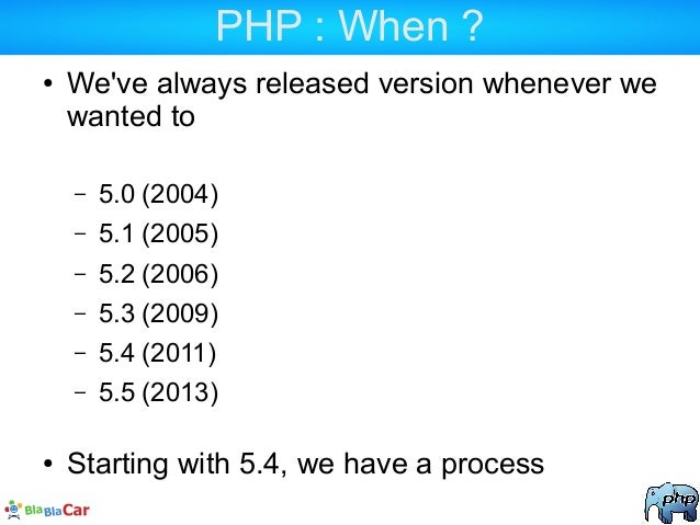 PHP : When ? ● We've always released version whenever we wanted to – 5.0 (2004) – 5.1 (2005) – 5.2 (2006) – 5.3 (2009) – 5...