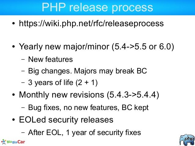 PHP release process ● https://wiki.php.net/rfc/releaseprocess ● Yearly new major/minor (5.4->5.5 or 6.0) – New features – ...