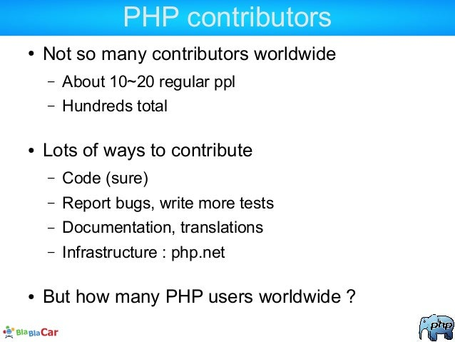 PHP contributors ● Not so many contributors worldwide – About 10~20 regular ppl – Hundreds total ● Lots of ways to contrib...