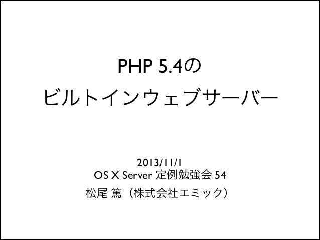 PHP 5.4の  ビルトインウェブサーバー 2013/11/1  OS X Server 定例勉強会 54  松尾 篤(株式会社エミック)
