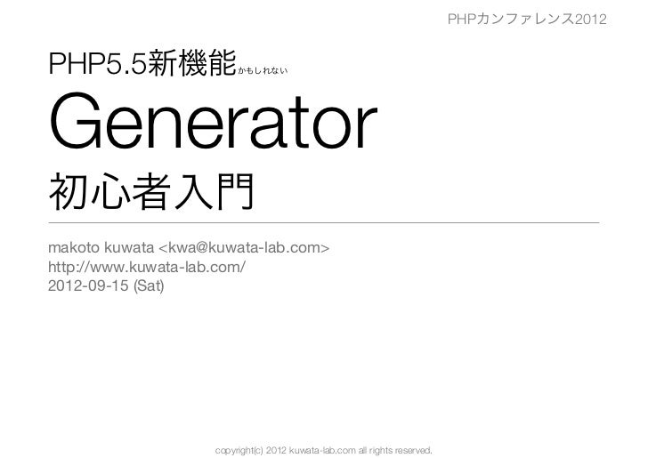 PHPカンファレンス2012PHP5.5新機能                かもしれないGenerator初心者入門makoto kuwata <kwa@kuwata-lab.com>http://www.kuwata-lab.com/201...