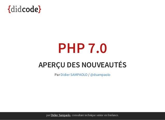 parDidierSampaolo,consultanttechniqueseniorenfreelance. PHP 7.0 APERÇU DES NOUVEAUTÉS Par /Didier SAMPAOLO @dsampao...