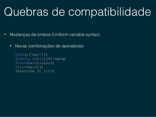 Quebras de compatibilidade • Mudanças de sintaxe (Uniform variable syntax) • Acesso indireto à variáveis, propriedades e m...