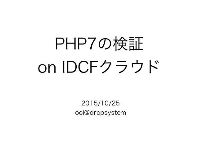 PHP7の検証 on IDCFクラウド 2015/10/25 ooi@dropsystem