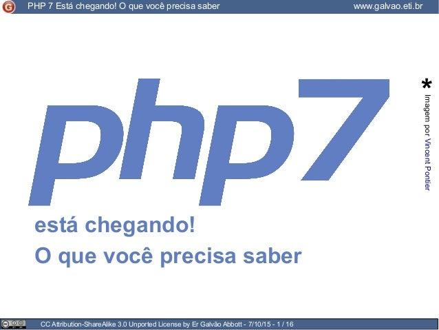 CC Attribution-ShareAlike 3.0 Unported License by Er Galvão Abbott - 7/10/15 - 1 / 16 PHP 7 Está chegando! O que você prec...