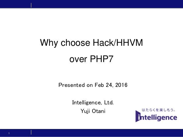 Why choose Hack/HHVM over PHP7 Intelligence, Ltd. Yuji Otani 1 Presented on Feb 24, 2016