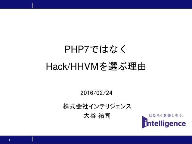 PHP7ではなく Hack/HHVMを選ぶ理由 株式会社インテリジェンス 大谷 祐司 1 2016/02/24
