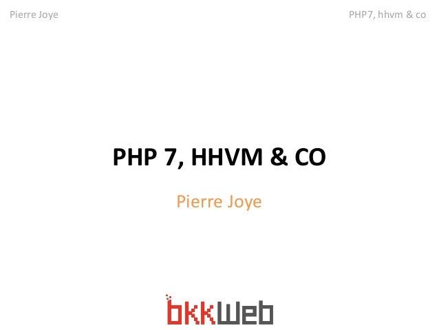 Pierre Joye PHP7, hhvm & co  PHP 7, HHVM & CO  Pierre Joye