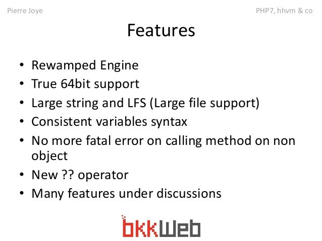Pierre Joye PHP7, hhvm & co  Features  • Rewamped Engine  • True 64bit support  • Large string and LFS (Large file support...