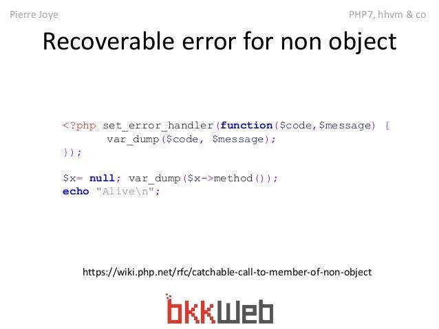 Pierre Joye PHP7, hhvm & co  Recoverable error for non object  <?php set_error_handler(function($code,$message) {  var_dum...