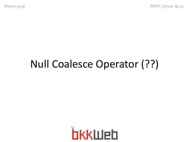 Pierre Joye PHP7, hhvm & co  Null Coalesce Operator (??)