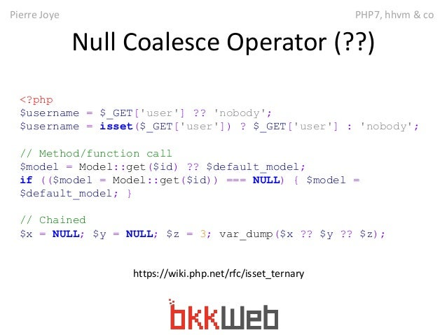 Pierre Joye PHP7, hhvm & co  Null Coalesce Operator (??)  <?php  $username = $_GET['user'] ?? 'nobody';  $username = isset...