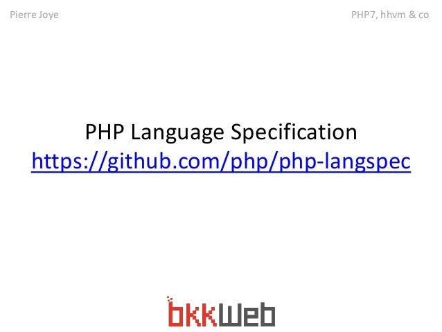 Pierre Joye PHP7, hhvm & co  PHP Language Specification  https://github.com/php/php-langspec
