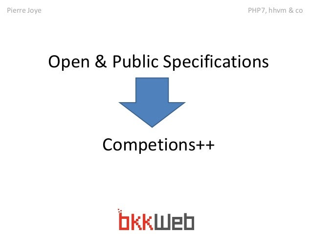 Pierre Joye PHP7, hhvm & co  Open & Public Specifications  Competions++