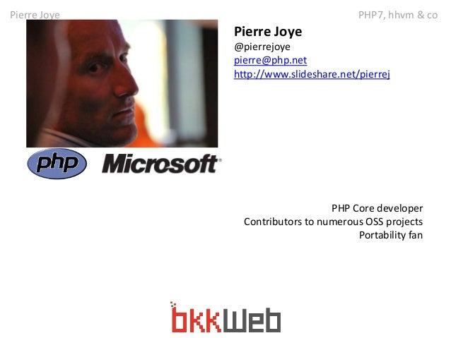 Pierre Joye PHP7, hhvm & co  Pierre Joye  @pierrejoye  pierre@php.net  http://www.slideshare.net/pierrej  PHP Core develop...