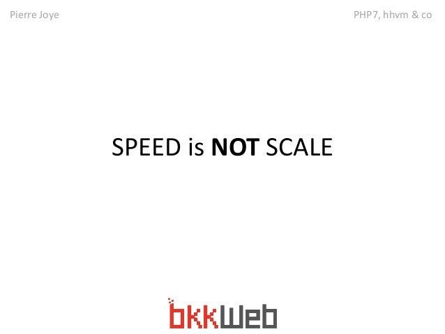 Pierre Joye PHP7, hhvm & co  SPEED is NOT SCALE