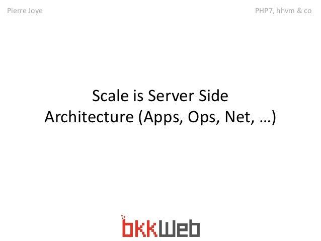 Pierre Joye PHP7, hhvm & co  Scale is Server Side  Architecture (Apps, Ops, Net, …)