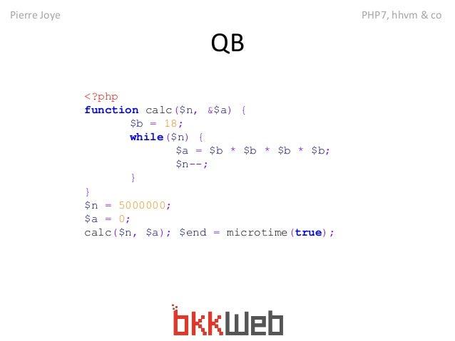 Pierre Joye PHP7, hhvm & co  QB  <?php  function calc($n, &$a) {  $b = 18;  while($n) {  $a = $b * $b * $b * $b;  $n--;  }...