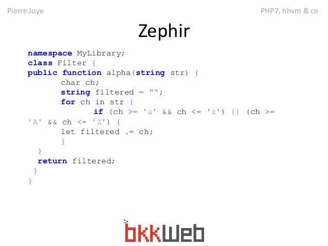 Pierre Joye PHP7, hhvm & co  Zephir  namespace MyLibrary;  class Filter {  public function alpha(string str) {  char ch;  ...