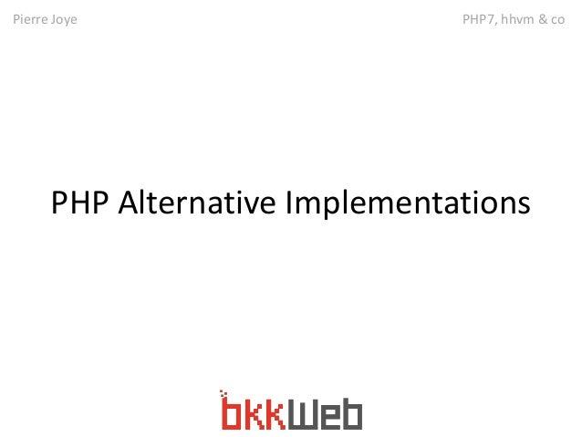 Pierre Joye PHP7, hhvm & co  PHP Alternative Implementations