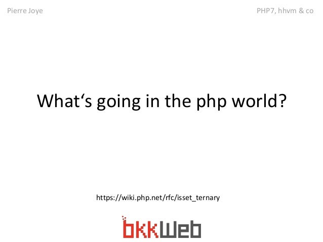 Pierre Joye PHP7, hhvm & co  What's going in the php world?  https://wiki.php.net/rfc/isset_ternary