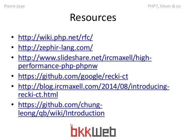 Pierre Joye PHP7, hhvm & co  Resources  • http://wiki.php.net/rfc/  • http://zephir-lang.com/  • http://www.slideshare.net...
