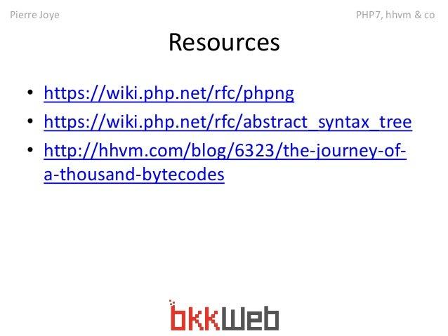 Pierre Joye PHP7, hhvm & co  Resources  • https://wiki.php.net/rfc/phpng  • https://wiki.php.net/rfc/abstract_syntax_tree ...