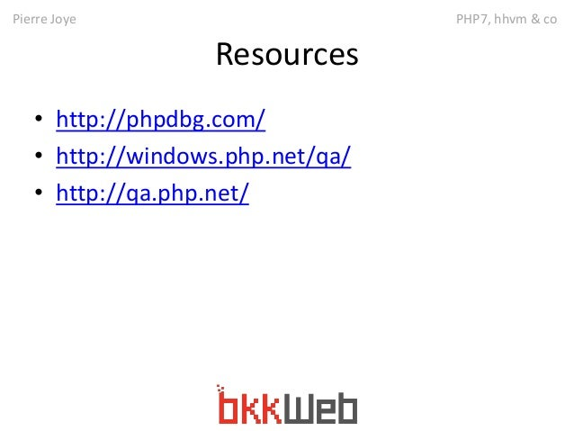 Pierre Joye PHP7, hhvm & co  Resources  • http://phpdbg.com/  • http://windows.php.net/qa/  • http://qa.php.net/