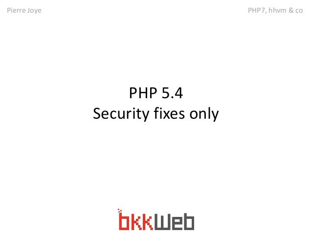 Pierre Joye PHP7, hhvm & co  PHP 5.4  Security fixes only