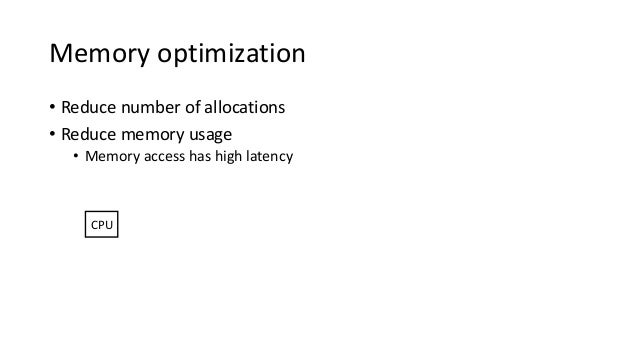 Memory optimization • Reduce number of allocations • Reduce memory usage • Memory access has high latency CPU