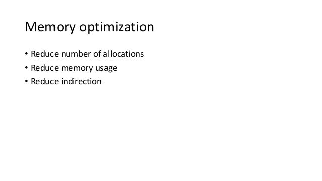 Memory optimization • Reduce number of allocations • Reduce memory usage • Reduce indirection