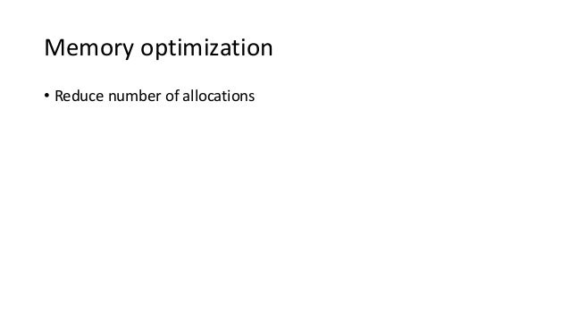 Memory optimization • Reduce number of allocations