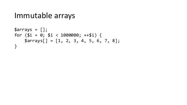 Immutable arrays $arrays = []; for ($i = 0; $i < 1000000; ++$i) { $arrays[] = [1, 2, 3, 4, 5, 6, 7, 8]; }