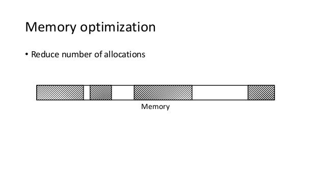 Memory optimization • Reduce number of allocations Memory