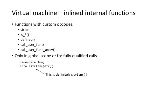 Virtual machine – inlined internal functions • Functions with custom opcodes: • strlen() • is_*() • defined() • call_user_...