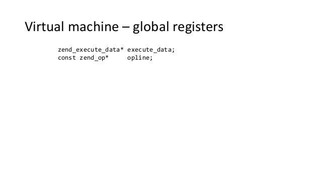 Virtual machine – global registers zend_execute_data* execute_data; const zend_op* opline;