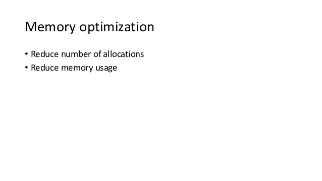 Memory optimization • Reduce number of allocations • Reduce memory usage