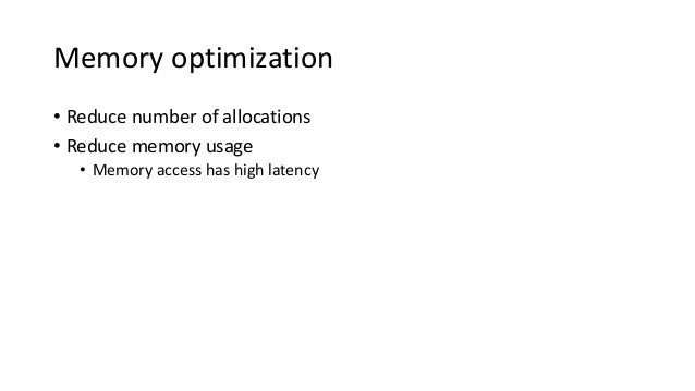 Memory optimization • Reduce number of allocations • Reduce memory usage • Memory access has high latency
