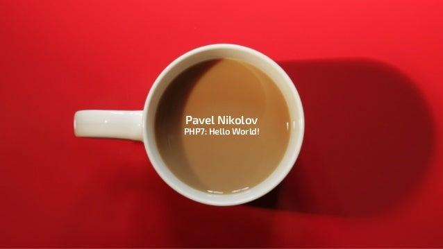 Pavel Nikolov PHP7: Hello World!