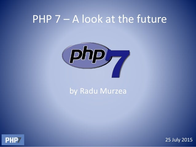 PHP 7 – A look at the future by Radu Murzea 25 July 2015